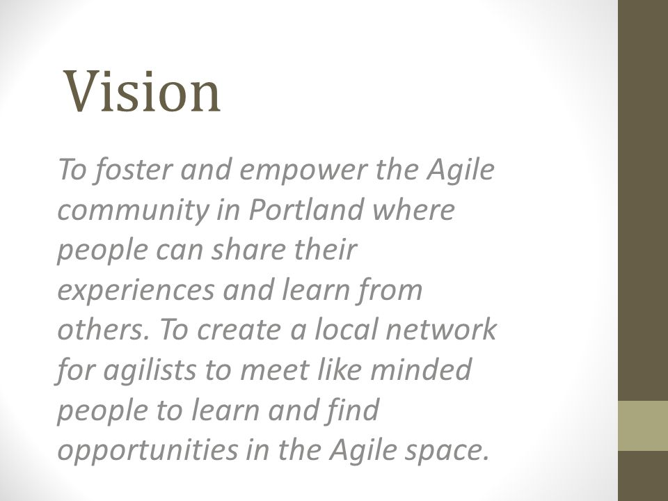 Vision To foster and empower the Agile community in Portland where people can share their experiences and learn from others.