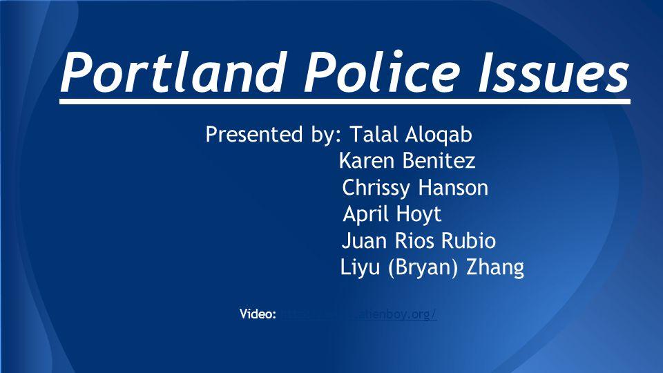 Portland Police Issues Presented by: Talal Aloqab Karen Benitez Chrissy Hanson April Hoyt Juan Rios Rubio Liyu (Bryan) Zhang Video: http://www.alienboy.org/http://www.alienboy.org/