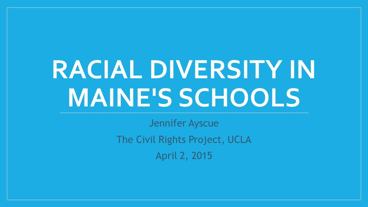 RACIAL DIVERSITY IN MAINE'S SCHOOLS Jennifer Ayscue The Civil Rights Project, UCLA April 2, 2015
