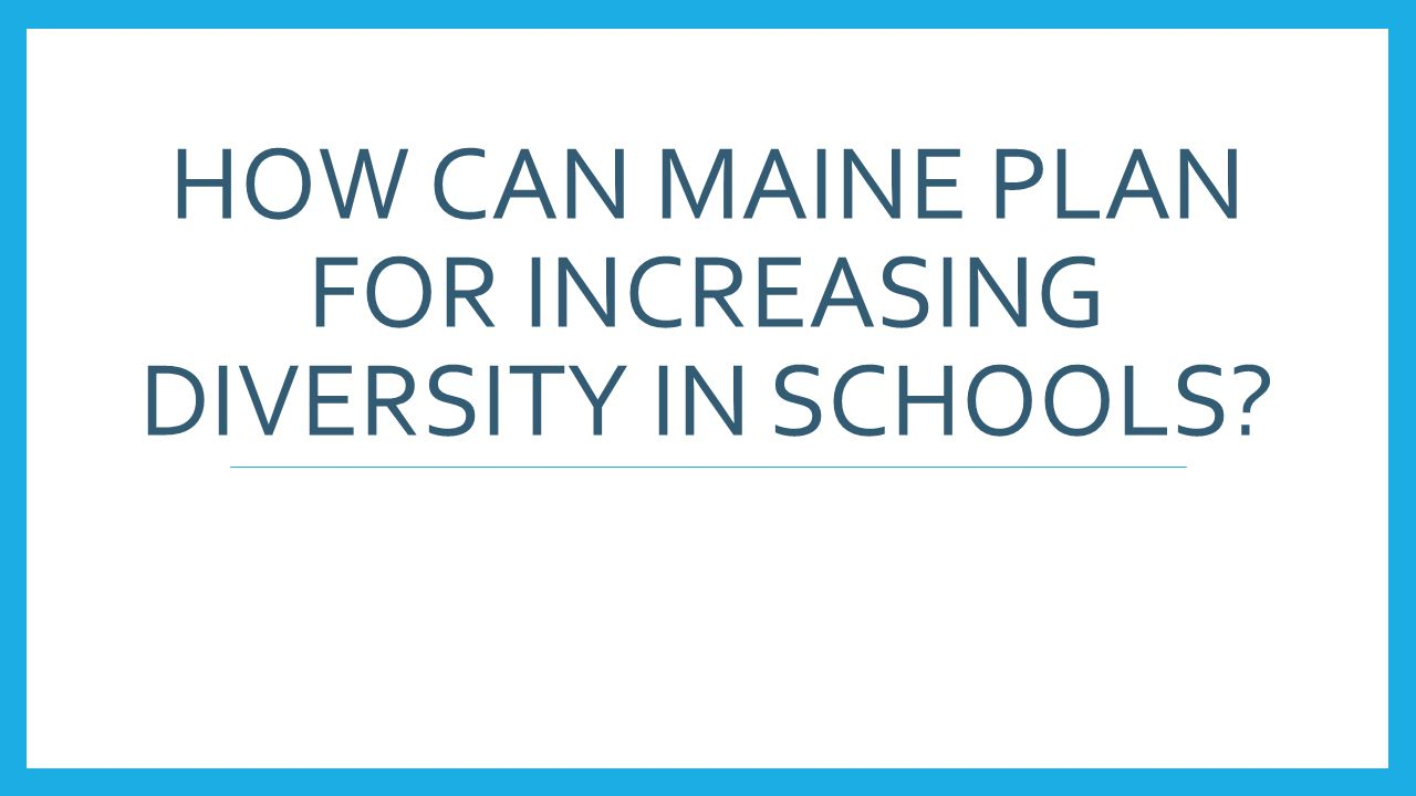 HOW CAN MAINE PLAN FOR INCREASING DIVERSITY IN SCHOOLS?