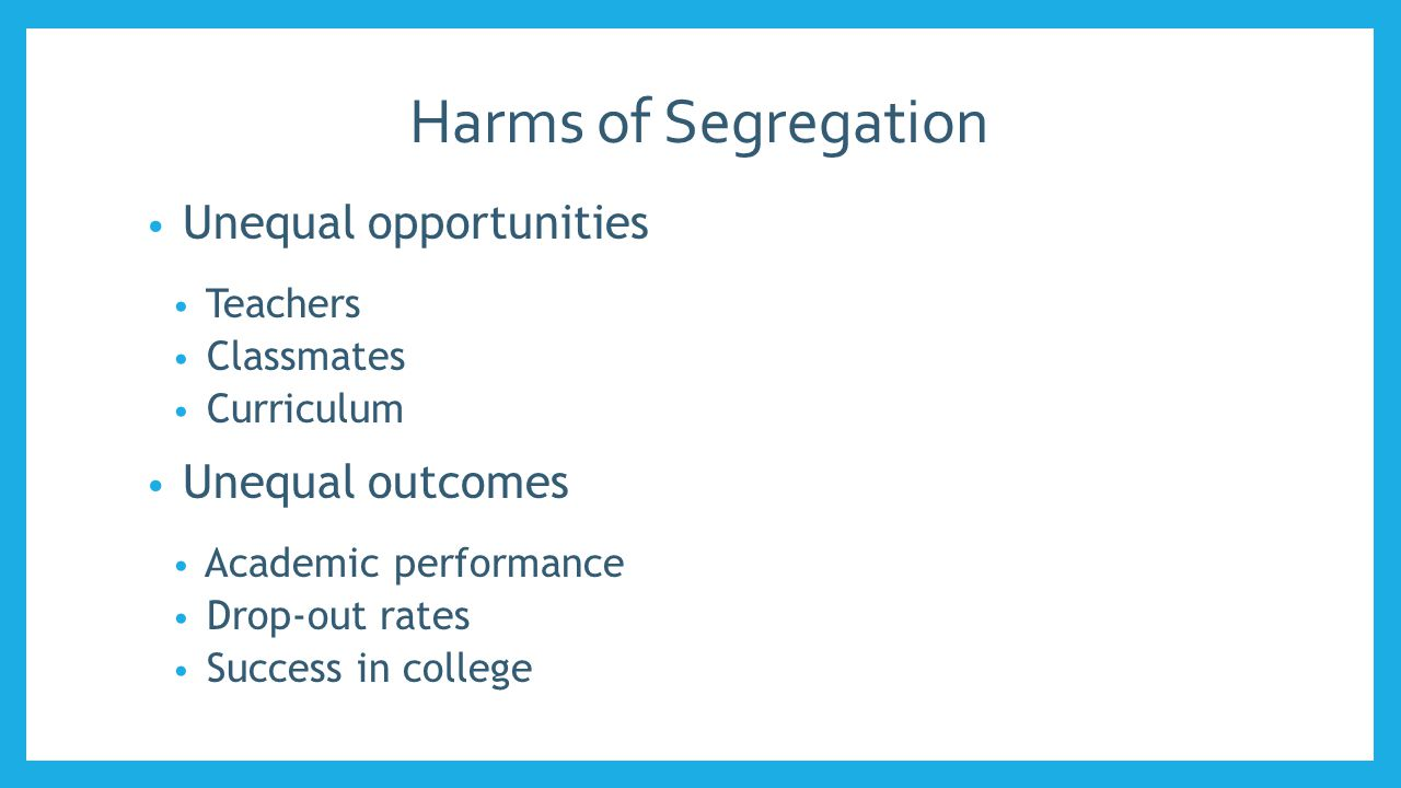 Harms of Segregation Unequal opportunities Teachers Classmates Curriculum Unequal outcomes Academic performance Drop-out rates Success in college