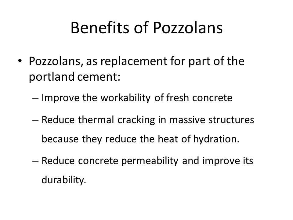 Benefits of Pozzolans Pozzolans, as replacement for part of the portland cement: – Improve the workability of fresh concrete – Reduce thermal cracking