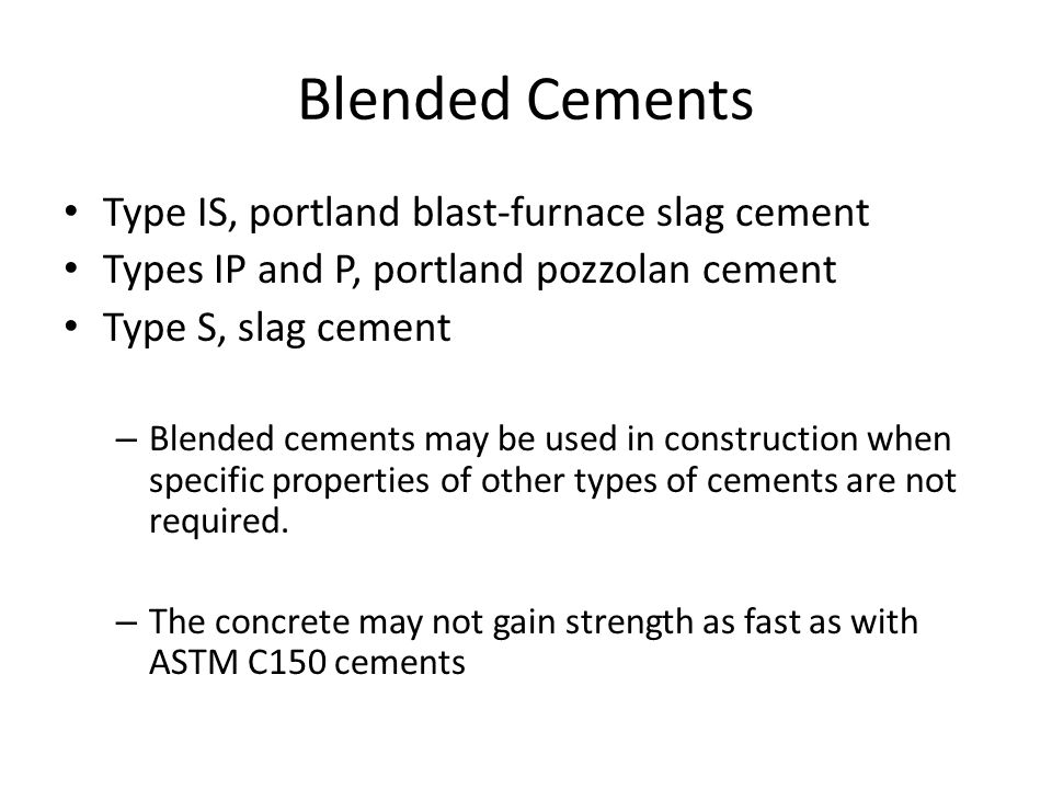 Blended Cements Type IS, portland blast-furnace slag cement Types IP and P, portland pozzolan cement Type S, slag cement – Blended cements may be used