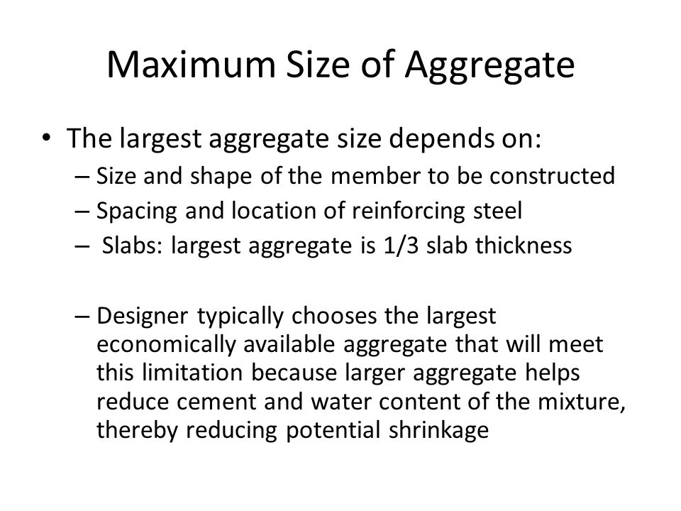 Maximum Size of Aggregate The largest aggregate size depends on: – Size and shape of the member to be constructed – Spacing and location of reinforcin