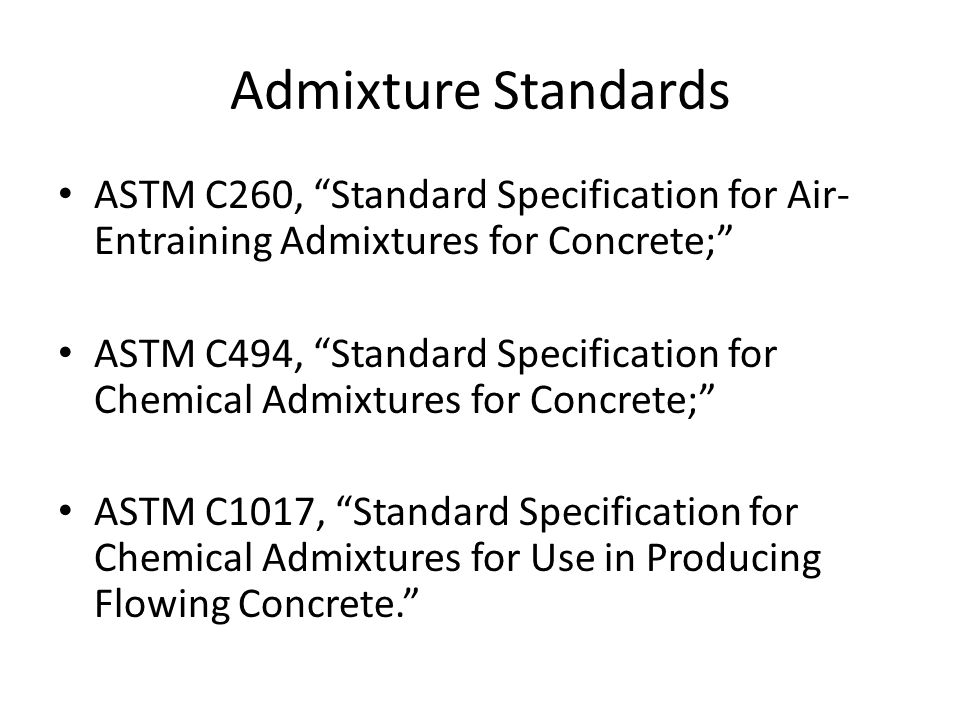 """Admixture Standards ASTM C260, """"Standard Specification for Air- Entraining Admixtures for Concrete;"""" ASTM C494, """"Standard Specification for Chemical A"""