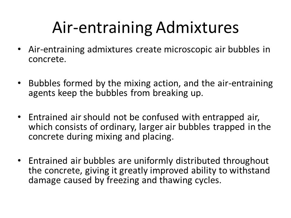 Air-entraining Admixtures Air-entraining admixtures create microscopic air bubbles in concrete. Bubbles formed by the mixing action, and the air-entra