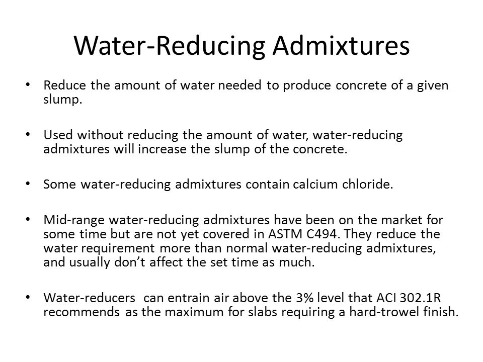 Water-Reducing Admixtures Reduce the amount of water needed to produce concrete of a given slump. Used without reducing the amount of water, water-red