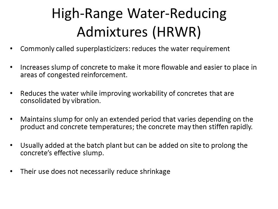High-Range Water-Reducing Admixtures (HRWR) Commonly called superplasticizers: reduces the water requirement Increases slump of concrete to make it mo