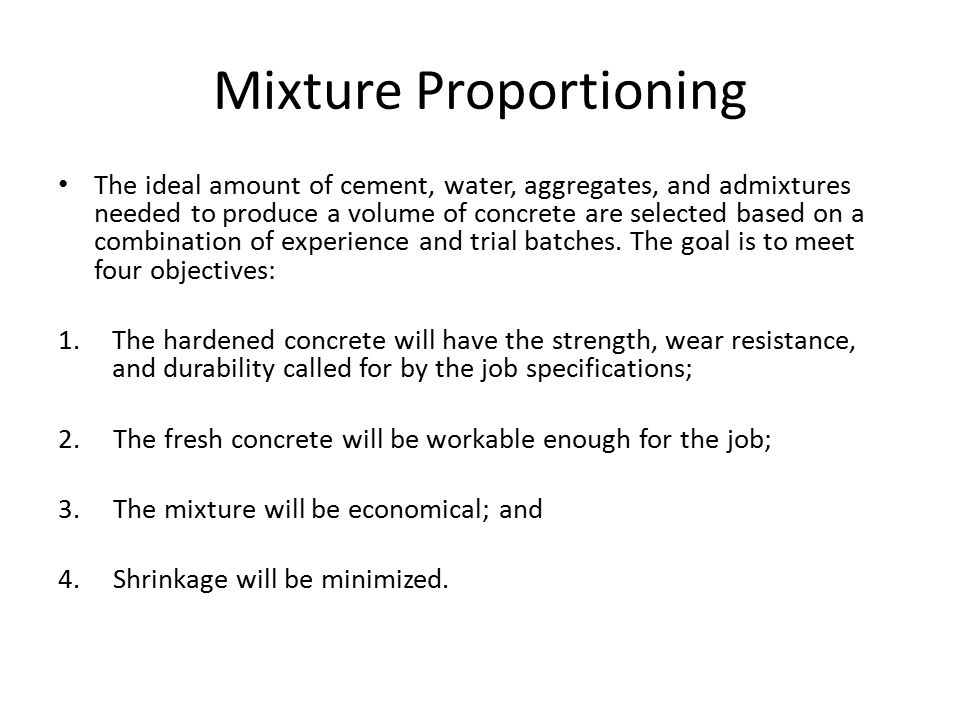 Mixture Proportioning The ideal amount of cement, water, aggregates, and admixtures needed to produce a volume of concrete are selected based on a com