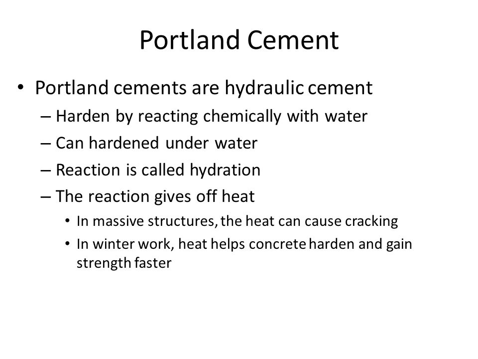 Portland Cement Portland cements are hydraulic cement – Harden by reacting chemically with water – Can hardened under water – Reaction is called hydra