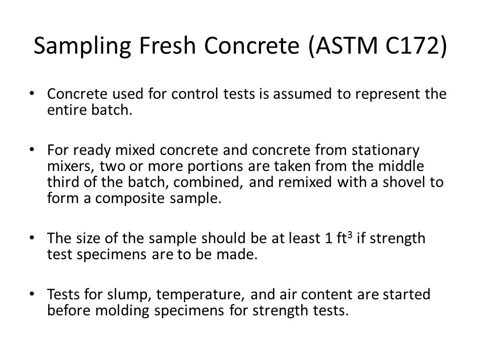 Sampling Fresh Concrete (ASTM C172) Concrete used for control tests is assumed to represent the entire batch. For ready mixed concrete and concrete fr