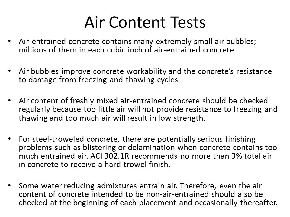 Air Content Tests Air-entrained concrete contains many extremely small air bubbles; millions of them in each cubic inch of air-entrained concrete. Air