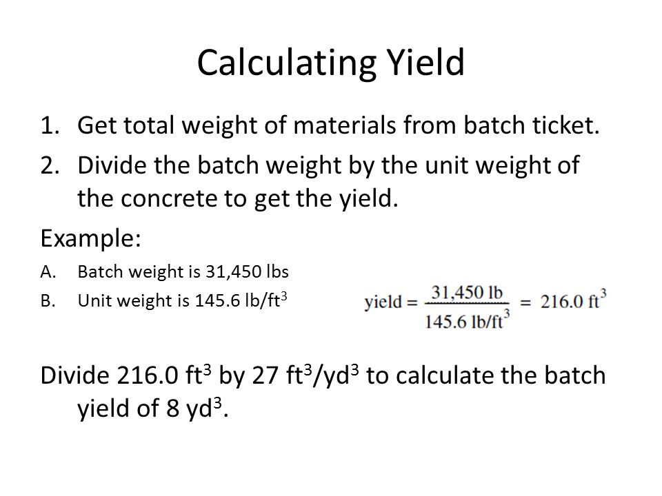 Calculating Yield 1.Get total weight of materials from batch ticket. 2.Divide the batch weight by the unit weight of the concrete to get the yield. Ex