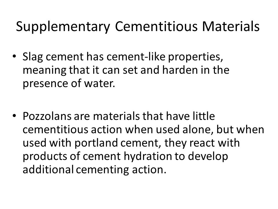 Supplementary Cementitious Materials Slag cement has cement-like properties, meaning that it can set and harden in the presence of water. Pozzolans ar