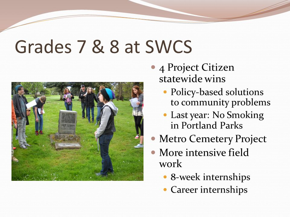 Grades 7 & 8 at SWCS 4 Project Citizen statewide wins Policy-based solutions to community problems Last year: No Smoking in Portland Parks Metro Cemetery Project More intensive field work 8-week internships Career internships