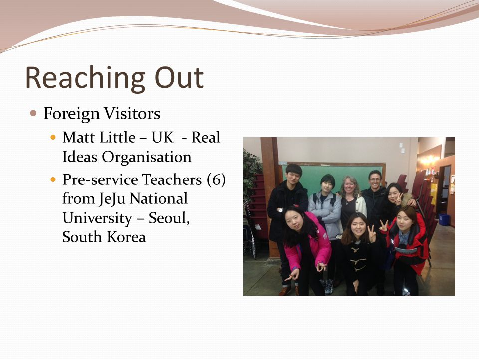 Reaching Out Foreign Visitors Matt Little – UK - Real Ideas Organisation Pre-service Teachers (6) from JeJu National University – Seoul, South Korea