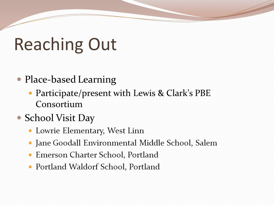 Reaching Out Place-based Learning Participate/present with Lewis & Clark's PBE Consortium School Visit Day Lowrie Elementary, West Linn Jane Goodall E