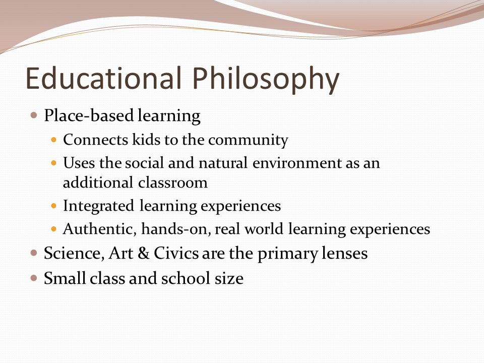 Educational Philosophy Place-based learning Connects kids to the community Uses the social and natural environment as an additional classroom Integrated learning experiences Authentic, hands-on, real world learning experiences Science, Art & Civics are the primary lenses Small class and school size