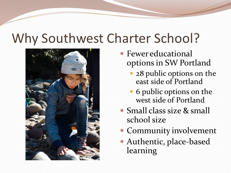 Why Southwest Charter School? Fewer educational options in SW Portland 28 public options on the east side of Portland 6 public options on the west sid