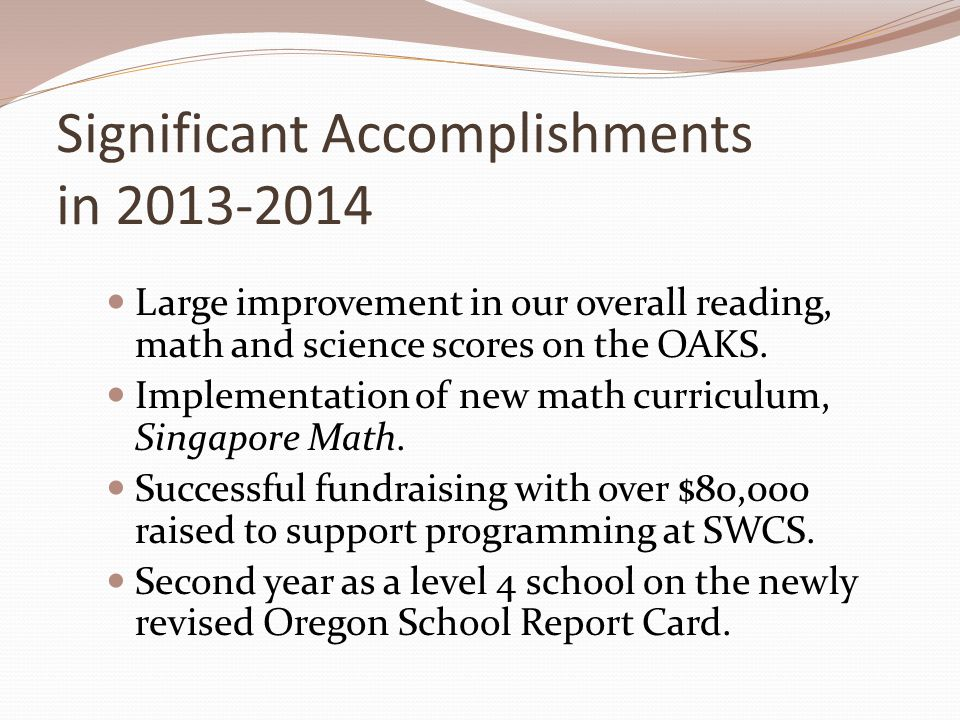 Significant Accomplishments in 2013-2014 Large improvement in our overall reading, math and science scores on the OAKS. Implementation of new math cur