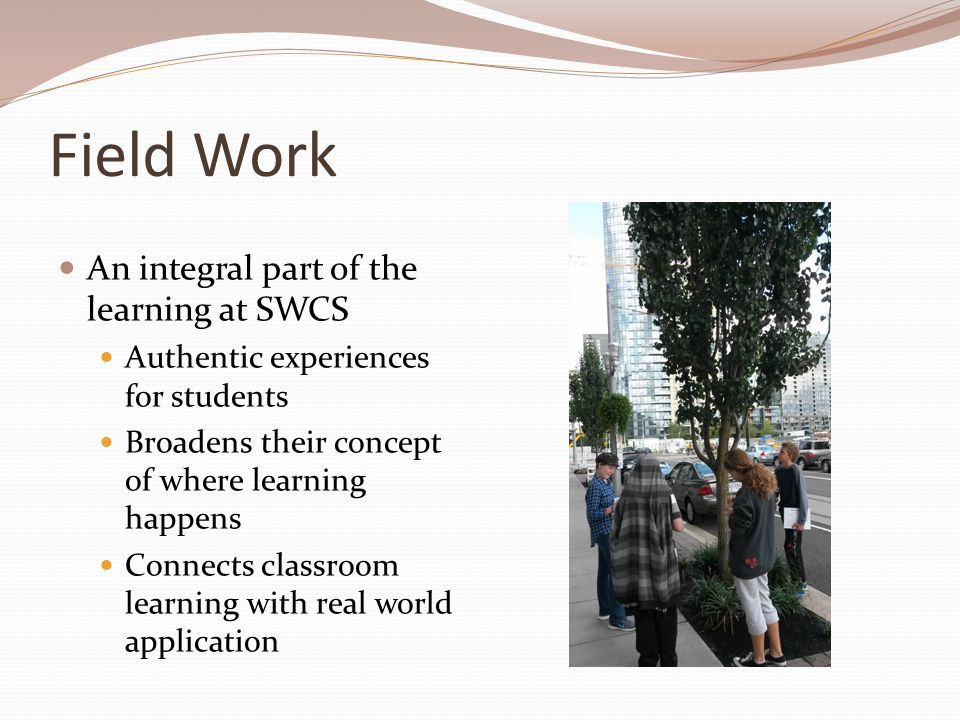 Field Work An integral part of the learning at SWCS Authentic experiences for students Broadens their concept of where learning happens Connects classroom learning with real world application