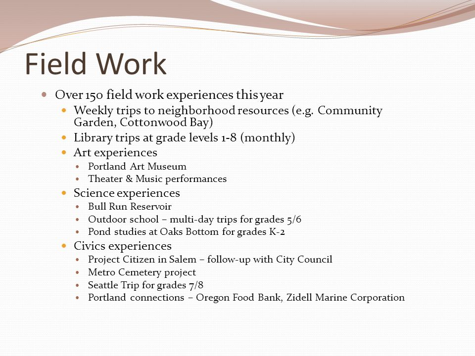 Field Work Over 150 field work experiences this year Weekly trips to neighborhood resources (e.g. Community Garden, Cottonwood Bay) Library trips at g
