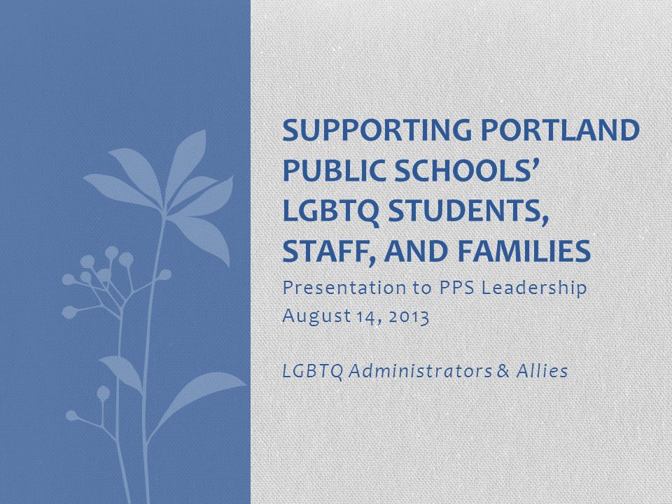 Presentation to PPS Leadership August 14, 2013 LGBTQ Administrators & Allies SUPPORTING PORTLAND PUBLIC SCHOOLS' LGBTQ STUDENTS, STAFF, AND FAMILIES
