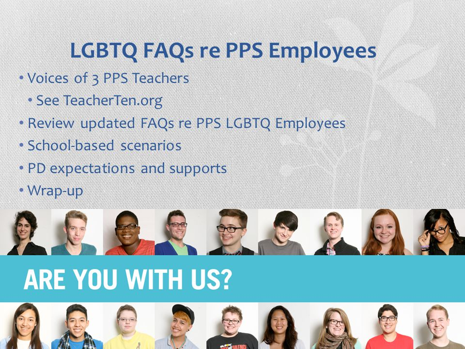 LGBTQ FAQs re PPS Employees Voices of 3 PPS Teachers See TeacherTen.org Review updated FAQs re PPS LGBTQ Employees School-based scenarios PD expectations and supports Wrap-up