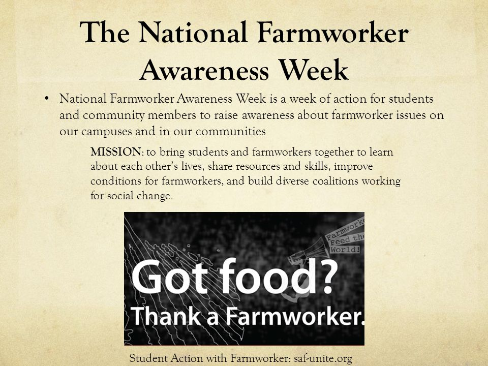 The National Farmworker Awareness Week National Farmworker Awareness Week is a week of action for students and community members to raise awareness about farmworker issues on our campuses and in our communities MISSION : to bring students and farmworkers together to learn about each other's lives, share resources and skills, improve conditions for farmworkers, and build diverse coalitions working for social change.