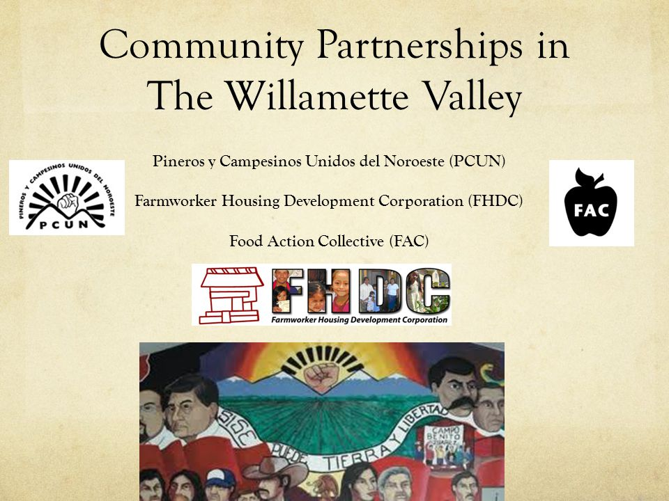 Community Partnerships in The Willamette Valley Pineros y Campesinos Unidos del Noroeste (PCUN) Farmworker Housing Development Corporation (FHDC) Food Action Collective (FAC)