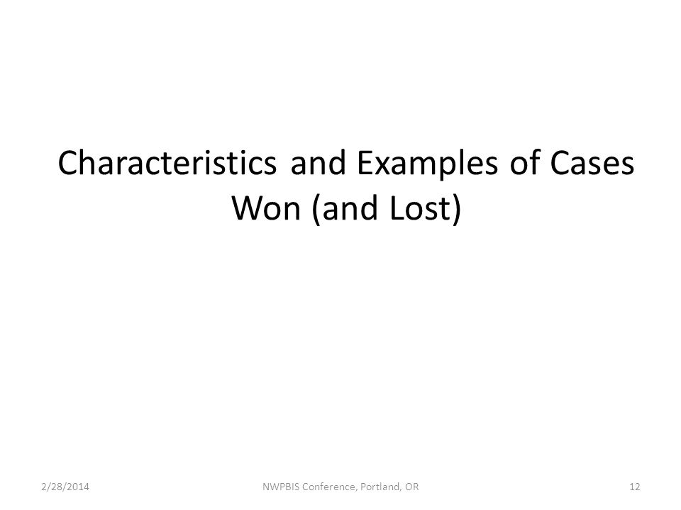 Characteristics and Examples of Cases Won (and Lost) 2/28/2014NWPBIS Conference, Portland, OR12