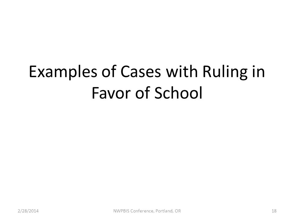 Examples of Cases with Ruling in Favor of School 2/28/2014NWPBIS Conference, Portland, OR18