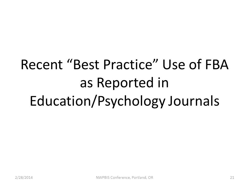 Recent Best Practice Use of FBA as Reported in Education/Psychology Journals 2/28/2014NWPBIS Conference, Portland, OR21