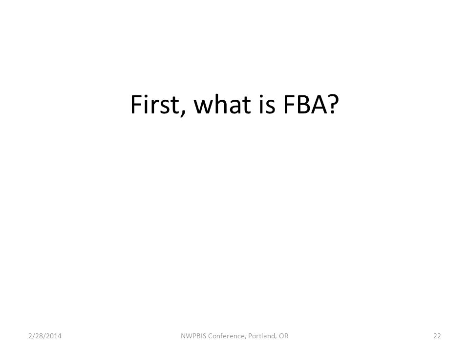 First, what is FBA 2/28/2014NWPBIS Conference, Portland, OR22