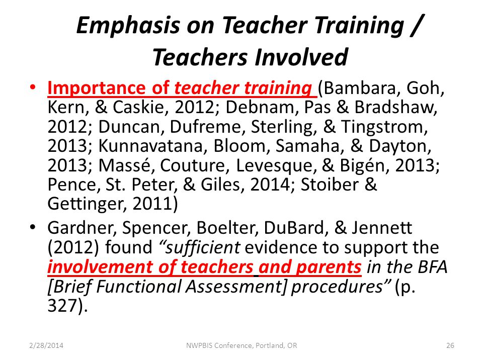 Emphasis on Teacher Training / Teachers Involved Importance of teacher training (Bambara, Goh, Kern, & Caskie, 2012; Debnam, Pas & Bradshaw, 2012; Duncan, Dufreme, Sterling, & Tingstrom, 2013; Kunnavatana, Bloom, Samaha, & Dayton, 2013; Massé, Couture, Levesque, & Bigén, 2013 ; Pence, St.