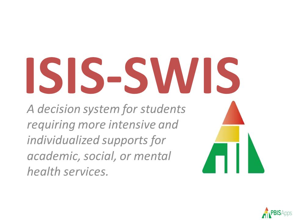 ISIS-SWIS A decision system for students requiring more intensive and individualized supports for academic, social, or mental health services.