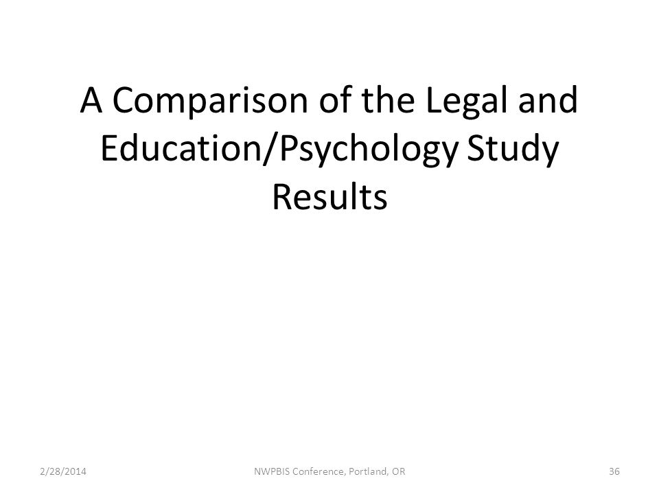 A Comparison of the Legal and Education/Psychology Study Results 2/28/2014NWPBIS Conference, Portland, OR36
