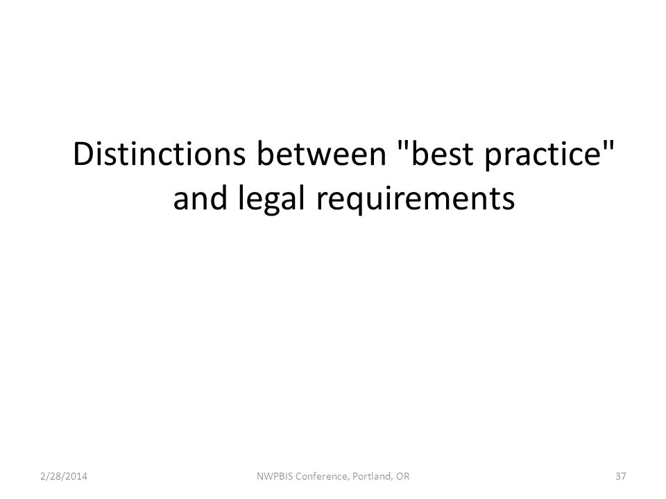 Distinctions between best practice and legal requirements 2/28/2014NWPBIS Conference, Portland, OR37