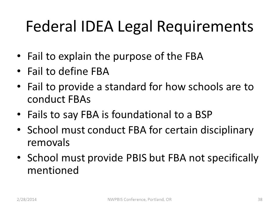 Federal IDEA Legal Requirements Fail to explain the purpose of the FBA Fail to define FBA Fail to provide a standard for how schools are to conduct FBAs Fails to say FBA is foundational to a BSP School must conduct FBA for certain disciplinary removals School must provide PBIS but FBA not specifically mentioned 2/28/2014NWPBIS Conference, Portland, OR38