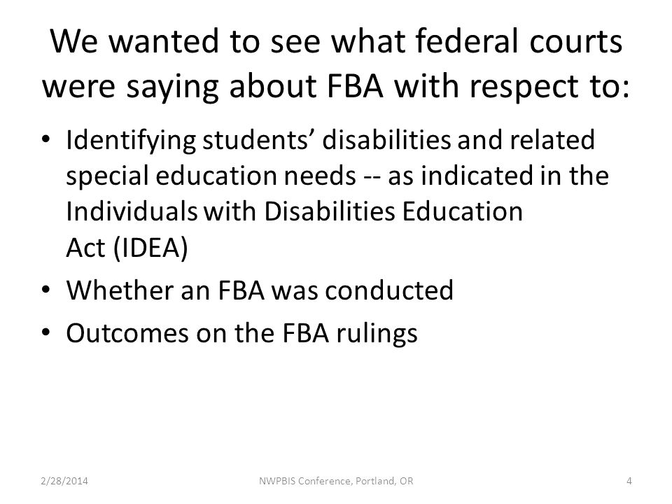 We wanted to see what federal courts were saying about FBA with respect to: Identifying students' disabilities and related special education needs -- as indicated in the Individuals with Disabilities Education Act (IDEA) Whether an FBA was conducted Outcomes on the FBA rulings 2/28/2014NWPBIS Conference, Portland, OR4