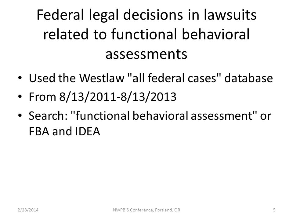 Federal legal decisions in lawsuits related to functional behavioral assessments Used the Westlaw all federal cases database From 8/13/2011-8/13/2013 Search: functional behavioral assessment or FBA and IDEA 2/28/2014NWPBIS Conference, Portland, OR5