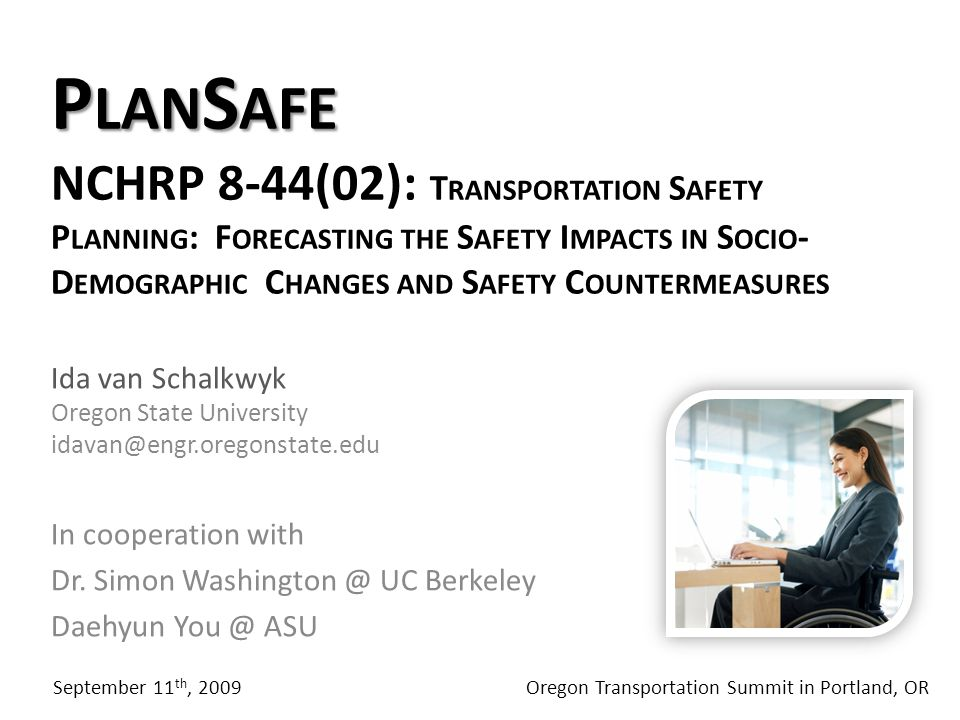 P LAN S AFE P LAN S AFE NCHRP 8-44(02): T RANSPORTATION S AFETY P LANNING : F ORECASTING THE S AFETY I MPACTS IN S OCIO - D EMOGRAPHIC C HANGES AND S AFETY C OUNTERMEASURES Ida van Schalkwyk Oregon State University idavan@engr.oregonstate.edu In cooperation with Dr.