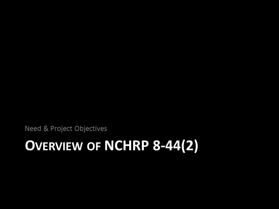 O VERVIEW OF NCHRP 8-44(2) Need & Project Objectives