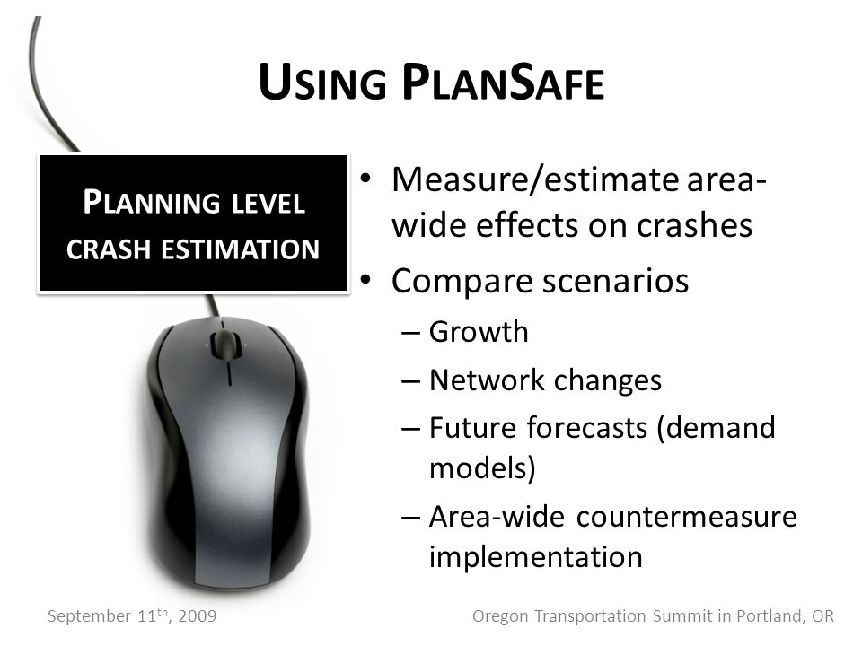 Measure/estimate area- wide effects on crashes Compare scenarios – Growth – Network changes – Future forecasts (demand models) – Area-wide countermeasure implementation U SING P LAN S AFE P LANNING LEVEL CRASH ESTIMATION September 11 th, 2009 Oregon Transportation Summit in Portland, OR