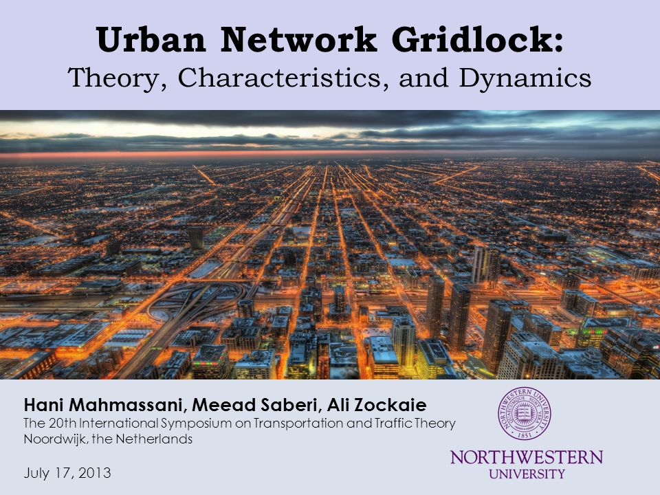 Urban Network Gridlock: Theory, Characteristics, and Dynamics Hani Mahmassani, Meead Saberi, Ali Zockaie The 20th International Symposium on Transportation and Traffic Theory Noordwijk, the Netherlands July 17, 2013