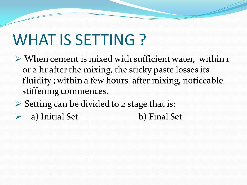 WHAT IS SETTING ?  When cement is mixed with sufficient water, within 1 or 2 hr after the mixing, the sticky paste losses its fluidity ; within a few