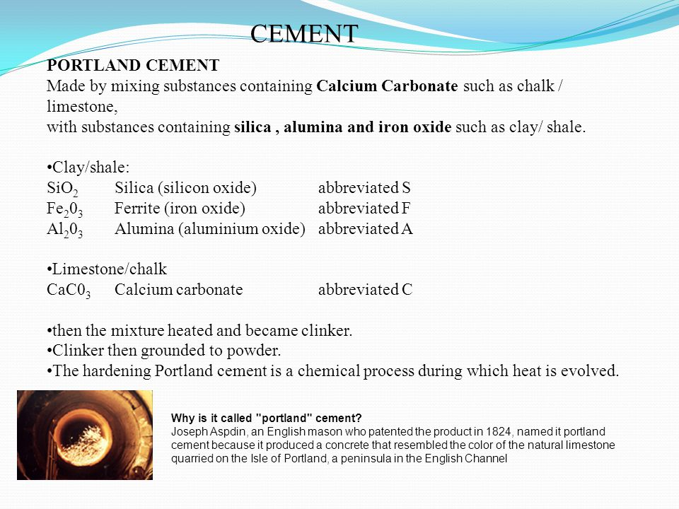 CEMENT PORTLAND CEMENT Made by mixing substances containing Calcium Carbonate such as chalk / limestone, with substances containing silica, alumina an