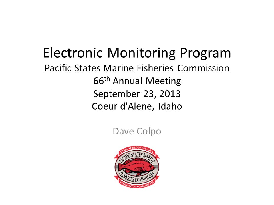 Electronic Monitoring Program Pacific States Marine Fisheries Commission 66 th Annual Meeting September 23, 2013 Coeur d Alene, Idaho Dave Colpo