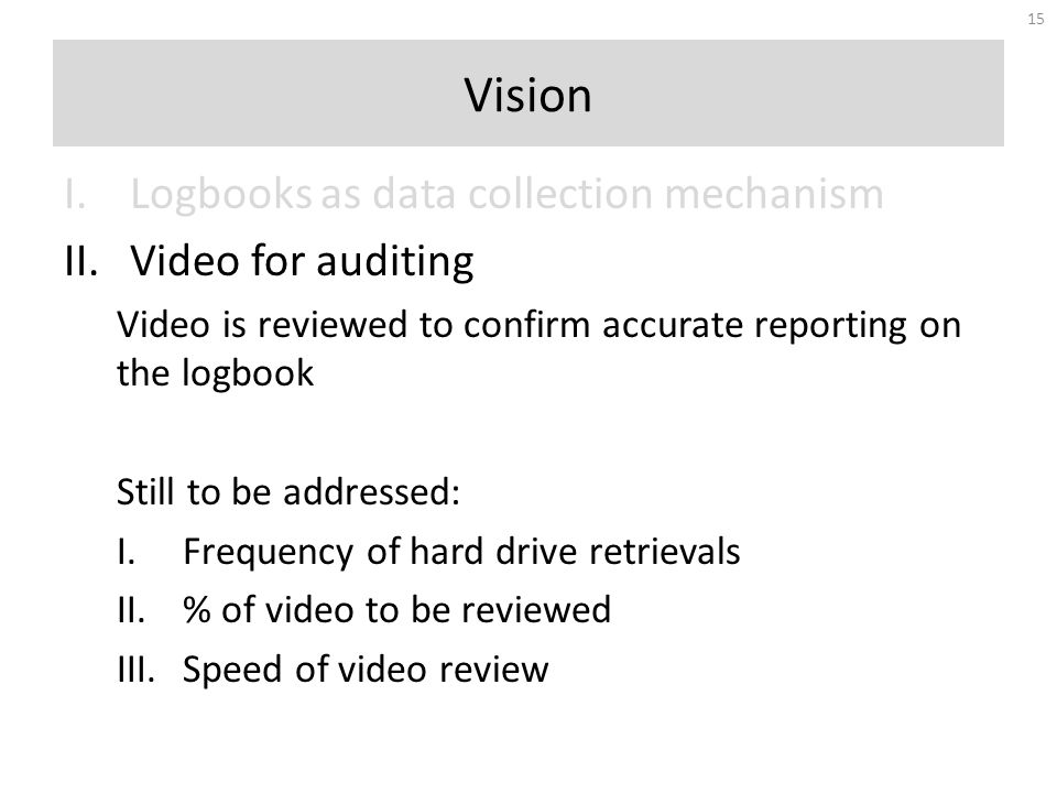 I.Logbooks as data collection mechanism II.Video for auditing Video is reviewed to confirm accurate reporting on the logbook Still to be addressed: I.Frequency of hard drive retrievals II.% of video to be reviewed III.Speed of video review Vision 15