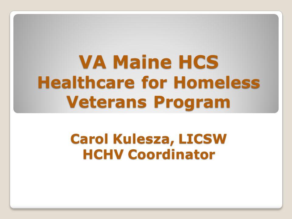 VA Maine HCS Healthcare for Homeless Veterans Program Carol Kulesza, LICSW HCHV Coordinator